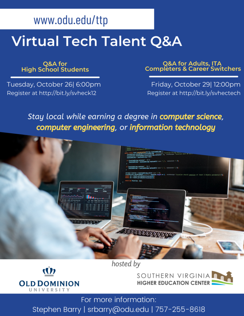 A flyer promoting two Virtual Tech Talent Q&A sessions hosted by Old Dominion University and the Southern VA Higher Education Center.    Tuesday, October 26 at 6:00pm, a Q&A session for high school students and their parents or guardians will be provided. Online registration for the is available at http://bit.ly/svheck12.  On Friday, October 29 at 12:00pm, a virtual Q&A session for adult students, IT Academy completers, and career switchers will be held. Online registration is available at http://bit.ly/svhectech